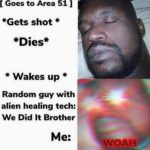 other-memes cute text: [ Goes to Area 51 | *Gets shot * * Wakes up Random guy with alien healing tech: We Did It Brother  cute