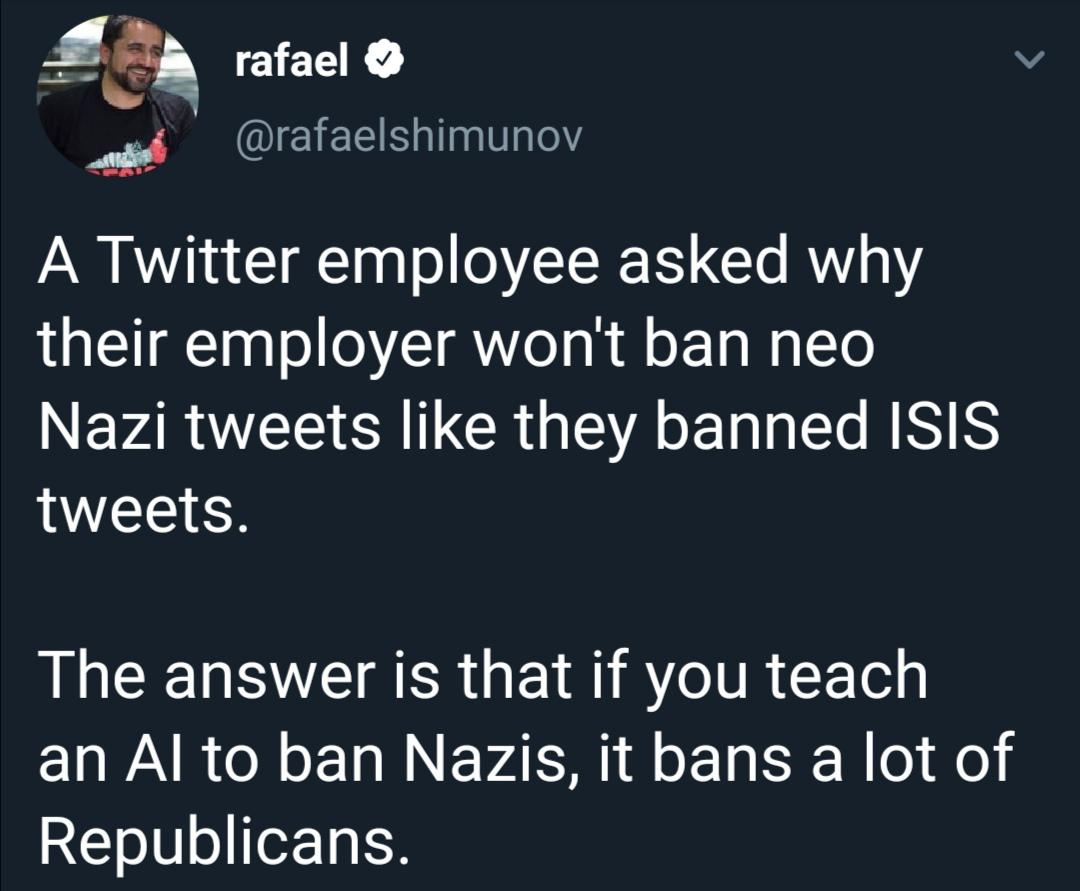 political political-memes political text: rafael @rafaelshimunov A Twitter employee asked why their employer won't ban neo Nazi tweets like they banned ISIS The answer is that if you teach an Al to ban Nazis, it bans a lot of Republicans.