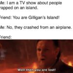 star-wars-memes prequel-memes text: Me: I am a TV show about people trapped on an island. Friend: You are Gilligan