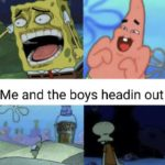 spongebob-memes spongebob text: Me chilling with the boys Me and the boys headin out  spongebob