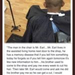 """wholesome-memes cute text: VIA 9GAG.CO """"The man in the chair is Mr. Earl....Mr. Earl lives in the assisted living home next door to the shop, he has a memory disease that if you tell him something today he forgets so if you tell him again tomorrow it"""