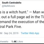 """political-memes political text: South Centralefio @lkeMoses """"This is a witch hunt."""" — Man who took out a full page ad in the Times to demand the execution of the Central Park Five. 4:01 PM • sep 24, 2019 • Twitter Web App 1 4K Likes 421  political"""