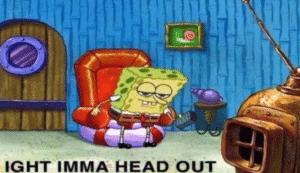 Spongebob ight imma head out Getting meme template