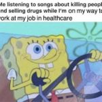 spongebob-memes spongebob text: Me listening to songs about killing people and selling drugs while I