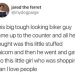 wholesome-memes cute text: jared the ferret @mydogpaige This big tough looking biker guy came up to the counter and all he bought was this little stuffed unicorn and then he went and gave it to this little girl who was shopping man I love people  cute