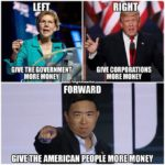 yang-memes political text: LEFT 'GIVE THE GOVERNMENT MORE : RIGHT GIVE CORPORATIONS 'MORE MONEY FORWARD GIVE THE AMERICAN PEOPLE MORE MONEY