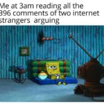spongebob-memes spongebob text: Me at 3am reading all the 396 comments of two internet strangers arguing  spongebob