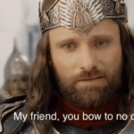 My friend, you bow to no one LOTR meme template blank