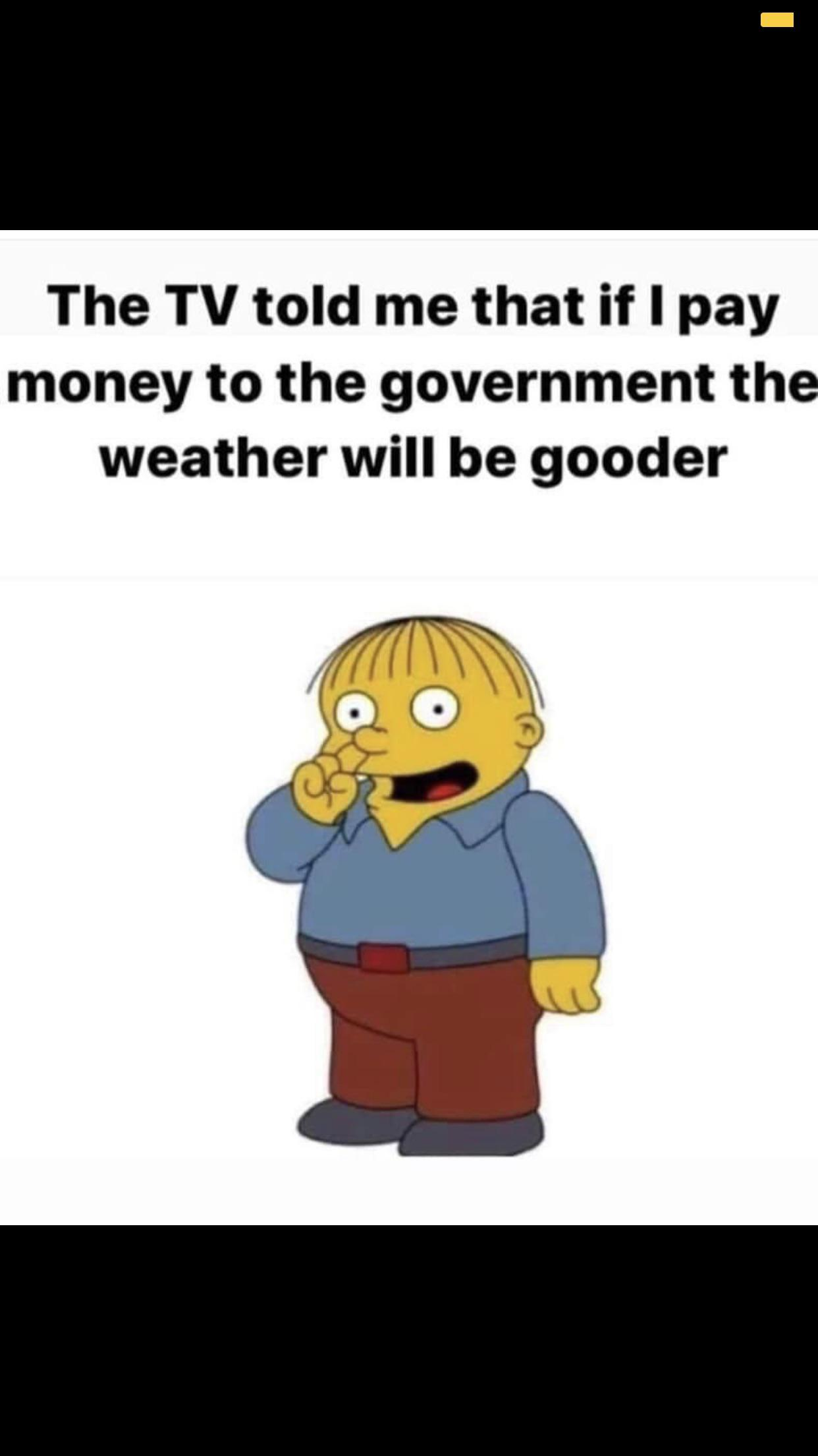 political political-memes political text: The TV told me that if I pay money to the government the weather will be gooder