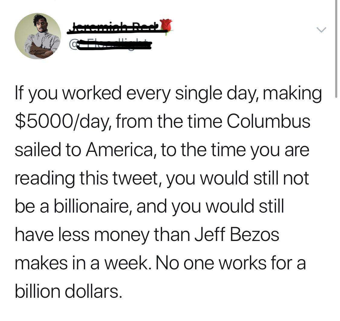 black-twitter-memes tweets text: If you worked every single day, making $5000/daYl from the time Columbus sailed to America, to the time you are reading this tweet, you would still not be a billionaire, and you would still have less money than Jeff Bezos makes in a week. No one works for a billion dollars.