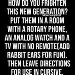political-memes political text: HOW DO YOU FRIGHTEN THIS NEW GENERATION? MoreCrazyStuff PUT THEM IN A ROOM WITH A ROTARY PHONE, AN ANALOG WATCH AND A TV WITH NO REMOTE[ADD RABBIT EARS FOR FUN). THEN LEAVE DIRECTIONS FOR USE IN CURSIVE.  political
