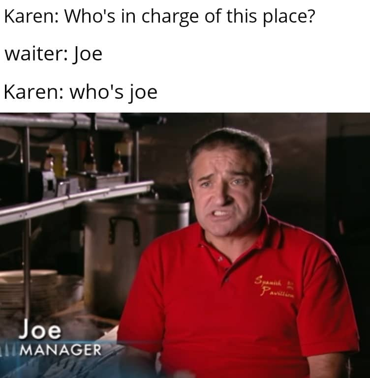 Dank Meme, Joe, Manager, Cooking Show dank-memes cute text: Karen: Who's in charge of this place? waiter: Joe Karen: who's joe oe ,MANAGE