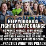 political-memes political text: HELP KIDS FIGHT CLIMATE CHANGE NO PHONES, NO TADS, NO TV, NO KBOK, NO COMPUTERS, NO NEW CLOTHES, NO NEW SHOES, NO NEW BAGS, NO MAKE-UP, NO MOTOR VEHICLES, NO RIDES TO SCHOOL... ...PRACTICE WHAT you PREACH  political
