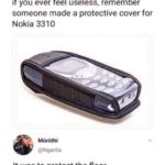 other-memes dank text: if you ever feel useless, remember someone made a protective cover for Nokia 3310 Mürüthi @Ngartia It was to protect the floor  dank
