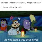 spongebob-memes spongebob text: Rapper: *talks about guns, drugs and sex 12 year old white kids: he has such a way with words  spongebob