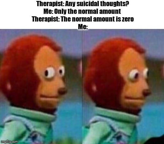 depression depression-memes depression text: Therapist: Any suicidal thoughts? Me: Only the normal amount Therapist: The normal amount is zero img!ipcom