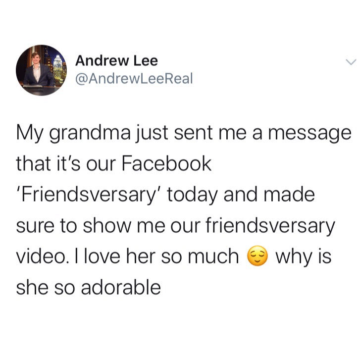 cute wholesome-memes cute text: Andrew Lee @AndrewLeeReal My grandma just sent me a message that it's our Facebook 'Friendsversary' today and made sure to show me our friendsversary video. I love her so much why is she so adorable