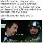 avengers-memes thanos text: My little brother: Hey, can you teach me how to play basketball? Me: Sure. So to play basketball, you just have to use your feet to kick the ball right into that hoop. My little brother: Wait, what?! it up. I