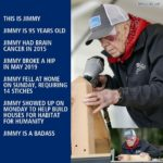 wholesome-memes cute text: democrats.com THIS IS JIMMY JIMMY IS 95 YEARS OLD JIMMY HAD BRAIN CANCER IN 2015 JIMMY BROKE A HIP IN MAY 2019 JIMMY FELL AT HOME ON SUNDAY, REQUIRING 14 STICHES JIMMY SHOWED UP ON MONDAY TO HELP BUILD HOUSES FOR HABITAT FOR HUMANITY JIMMY IS A BADASS  cute