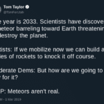 political-memes political text: Tom Taylor @TomForutah The year is 2033. Scientists have discovered a meteor barreling toward Earth threatening to destroy the planet. Leftists: If we mobilize now we can build a series of rockets to knock it off course. Moderate Dems: But how are we going to pay for it? GOP: Meteors aren