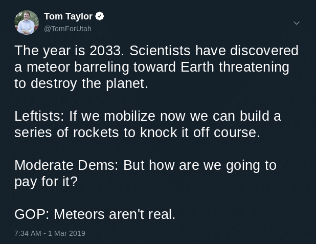 political political-memes political text: Tom Taylor @TomForutah The year is 2033. Scientists have discovered a meteor barreling toward Earth threatening to destroy the planet. Leftists: If we mobilize now we can build a series of rockets to knock it off course. Moderate Dems: But how are we going to pay for it? GOP: Meteors aren't real. 7:34 AM - 1 Mar 2019