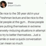 wholesome-memes cute text: Drew @dpet12ballin Be nice to the 38 year old in your Freshman lecture and be nice to the fat people at the gym... those people are putting themselves in extreme anxiety-inducing situations in attempt to try to better themselves.. Just a smile or even a quick conversation can mean so much  cute