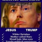 boomer-memes political text: THE WAYS TRUMP IS EXACTLY LIKE JESUS JESUS TRUMP White Christian Mother called Mary Blond hair, blue eyes ...Z Fought political correctness Persecuted by Jewish elite ...z Had the last laugh
