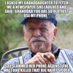 "political-memes political text: I ASKED MY GRANDDAUGHTER TO FETCH ME A NEWSPAPERSHE,LAUGHEO AND SAID ""GRANDDAD YOU ARE SO OLD, JUST USE-MY PHONE."" SO""LAMMED HER PHONE WALLnmlLLED THAT BIG  political"