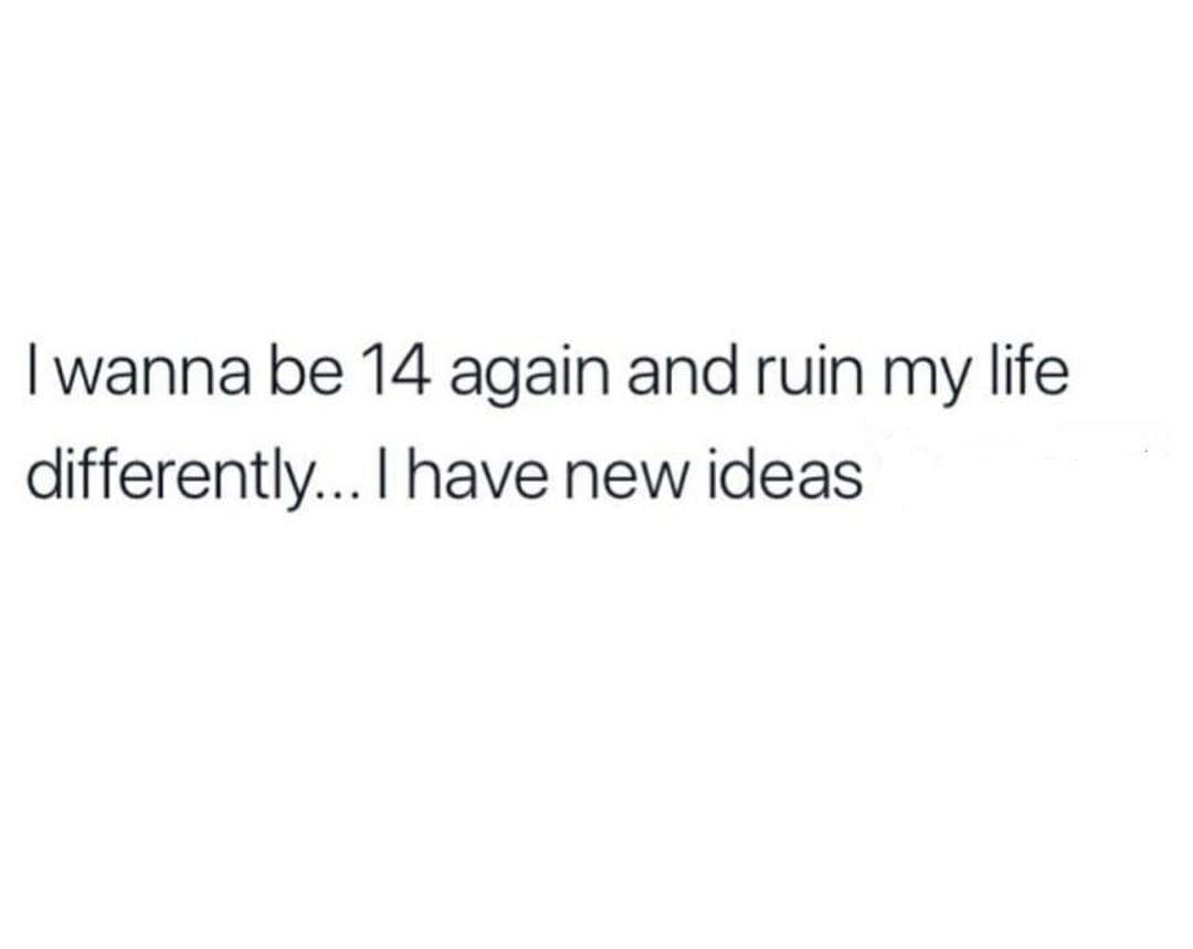 depression depression-memes depression text: I wanna be 14 again and ruin my life differently... I have new ideas