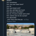 "wholesome-memes cute text: Tony Hawk @tonyhawk • 3h Kid at skatepark (as I arrive): ""you a good skater? me: sometimes him: you ever been here? me: no him: you travel a lot? me: yes, perhaps too much him: are you a YouTuber? me: no, I"
