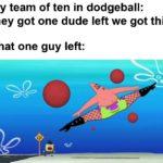 spongebob-memes spongebob text: My team of ten in dodgeball: they got one dude left we got this That one guy left:  spongebob