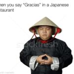 "dank-memes cute text: When you say ""Gracias"" in a Japanese restaurant  Dank Meme"