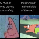 spongebob-memes spongebob text: my mum at home praying for my safety: me drunk asf in the middle of the road: