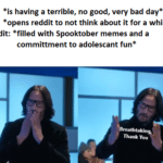 wholesome-memes cute text: Me: *is having a terrible, no good, very bad day* *opens reddit to not think about it for a while* Reddit: *filled with Spooktober memes and a committment to adolescant fun* Me: Breathta ki Thank You  cute