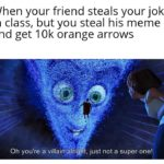 other-memes dank text: When your friend steals your joke in class, but you steal his meme and get 10k orange arrows Oh you