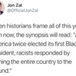 """political-memes political text: Jon Zal @OfficialJonZal When historians frame all of this years from now, the synopsis will read: """"After America twice elected its first Black president/ racists responded by burning the entire country to the ground.""""  political"""
