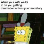 spongebob-memes spongebob text: When your wife walks in on you getting dimmadome from your secretary  spongebob