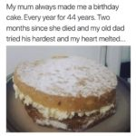 other-memes dank text: My mum always made me a birthday cake. Every year for 44 years. Two months since she died and my old dad tried his hardest and my heart melted..  Wholesome Meme, Cake, Family, Mom, Dad