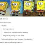 spongebob-memes spongebob text: diddly-danners: victoriatheunicorn: davybot: elis-magic-catnado: his arms are gradually receding upwards hes gradually loosing his back curve he gradually becomes less funny and more annoying we are gradually becoming squidward  spongebob