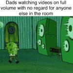 spongebob-memes spongebob text: Dads watching videos on full volume with no regard for anyone else in the room  spongebob