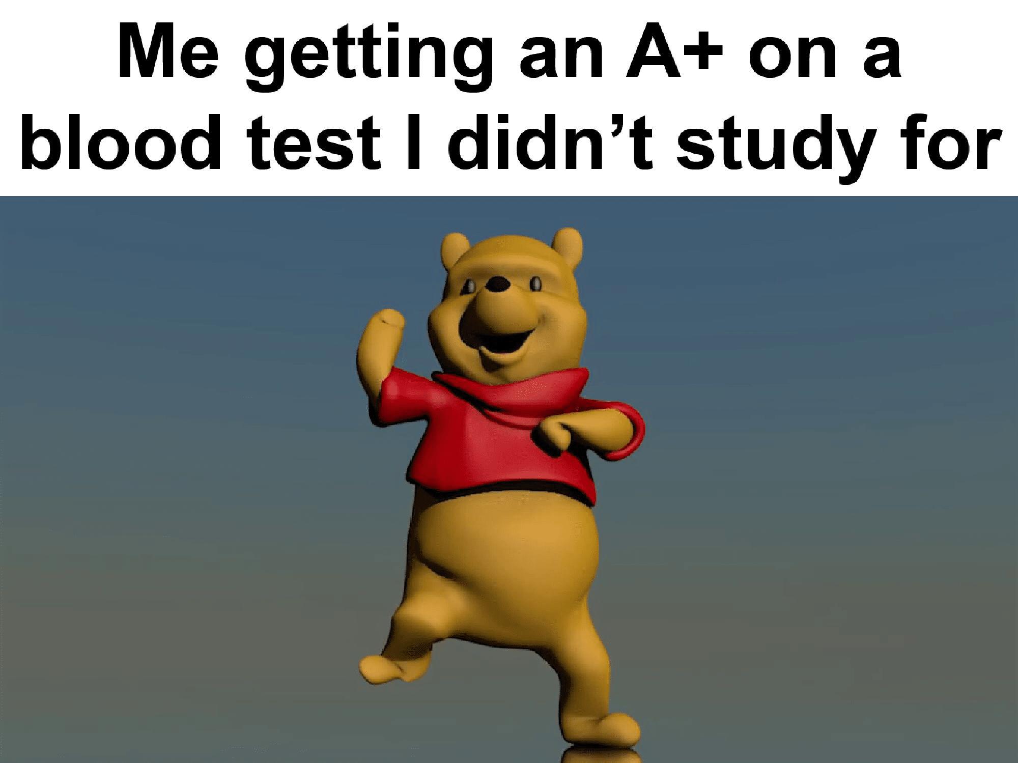 Dank Meme, Surreal Meme, Winnie the Pooh, Grade, School dank-memes cute text: Me getting an A+ on a blood test I didn't study for