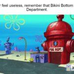spongebob-memes spongebob text: If you ever feel useless, remember that Bikini Bottom has a Fire Department. FiRE DEPT. KAPWING  spongebob