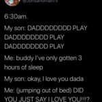 wholesome-memes cute text: Jonsandman @JonsandmanTv 6:30am. My son: DADDDDDDDD PLAY DADDDDDDDD PLAY DADDDDDDDD PLAY Me: buddy I