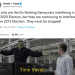 political-memes political text: Donald J. Trump @realDonaldTrump Not only are the Do Nothing Democrats interfering in the 2020 Election, but they are continuing to interfere in the 2016 Election. They must be stopped! 2:33 PM Oct 5, 2019 Twitter for iPhone Likes 9.9K 36.5K Time travel!  political
