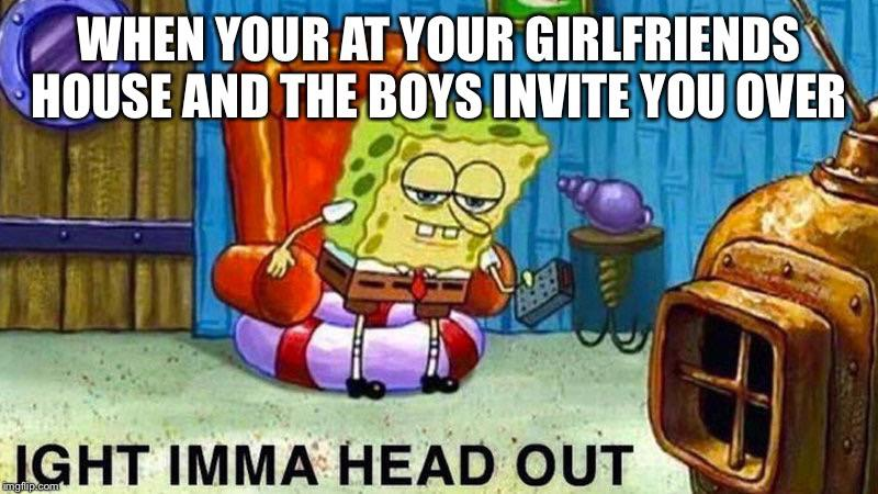 spongebob spongebob-memes spongebob text: WHEN YOUR AT-YOUR GIRLFRIENDS HOUSE ANiTHE Buys INVITE YOU OVER , JGHT IMMA HEAD OUT