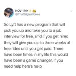 wholesome-memes black text: NOV 17th @ThaOriginalKaee So Lyft has a new program that will pick you up and take you to a job interview for free, and if you get hired they will give you up to three weeks of free rides until you get paid. There have been times in my life this would have been a game changer. If you need help herels help  black
