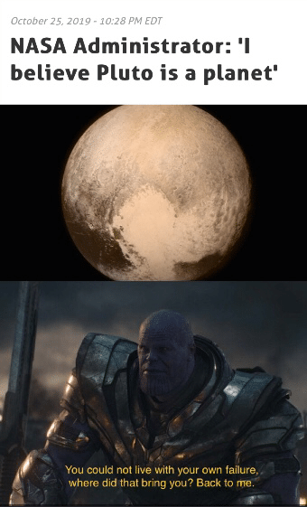"""thanos avengers-memes thanos text: October 25 - EDT NASA Administrator: 'I believe Pluto is a planet' You could not live with your own failure"""" where did that bring you? Back to me"""