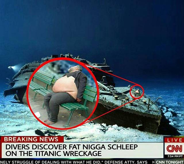Dank Meme dank-memes cute text: BREAKING NEWS DIVERS DISCOVER FAT NIGGA SCHLEEP ON THE TITANIC WRECKAGE NEC Y STRUGGLE OF DEALING WITH WHAT HE DID,