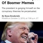 political-memes political text: Donald Trump Is Stuck In A Human Centipede Of Boomer Memes The president is gorging himself on the conspiracy theories he perpetuated. By Ryan Broderick Posted on October 3, 2019, at 7:56 p.m. ET Kevin Lamarque / Reuters  political
