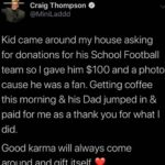 wholesome-memes cute text: Craig Thompson @MiniLaddd Kid came around my house asking for donations for his School Football team so I gave him $100 and a photo cause he was a fan. Getting coffee this morning & his Dad jumped in & paid for me as a thank you for what I did. Good karma will always come around and gift itself  cute